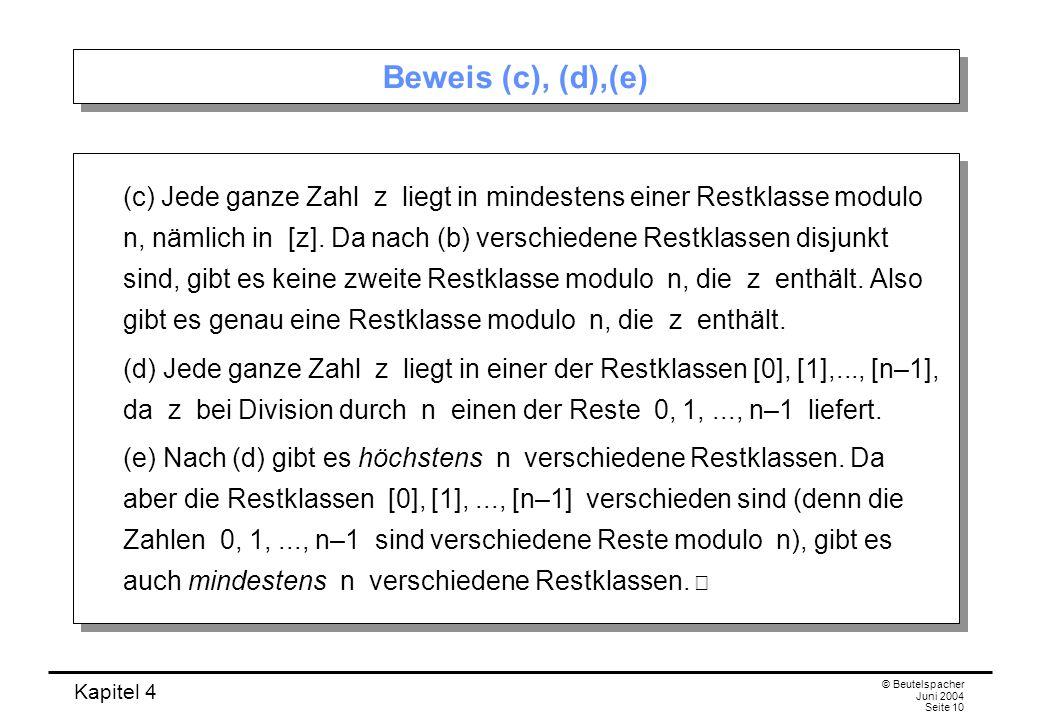 Kapitel 4 © Beutelspacher Juni 2004 Seite 10 Beweis (c), (d),(e) (c) Jede ganze Zahl z liegt in mindestens einer Restklasse modulo n, nämlich in [z].