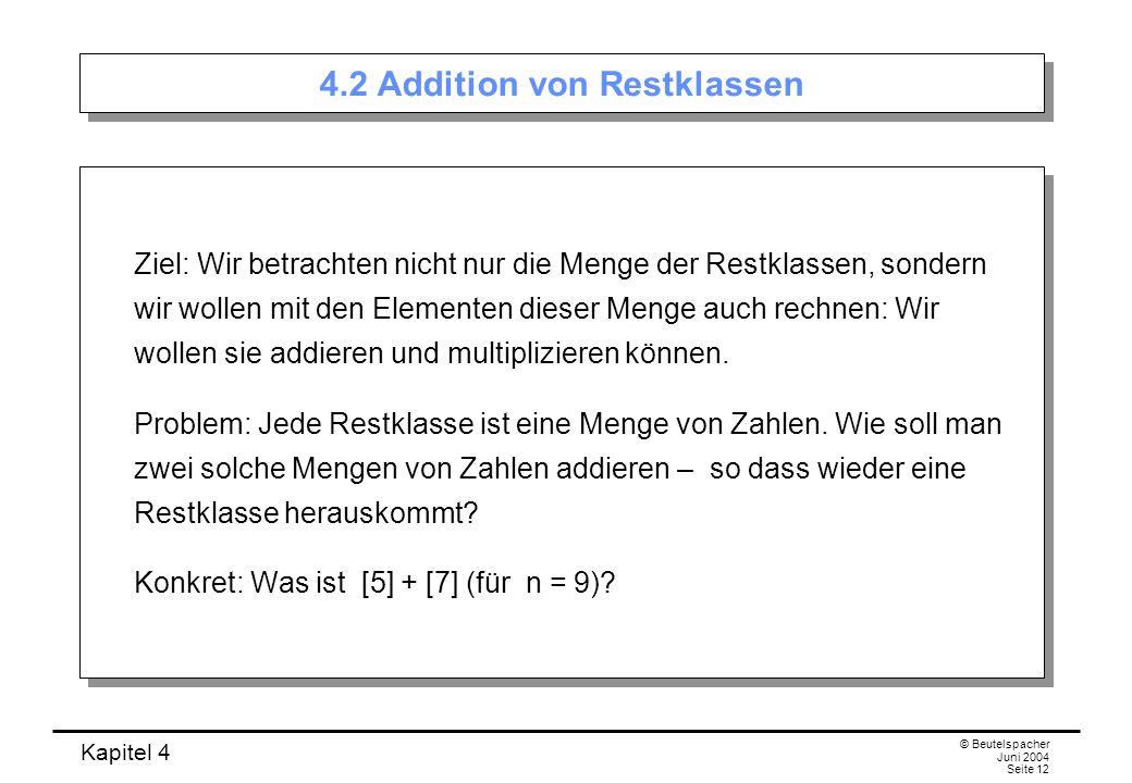 Kapitel 4 © Beutelspacher Juni 2004 Seite 12 4.2 Addition von Restklassen Ziel: Wir betrachten nicht nur die Menge der Restklassen, sondern wir wollen mit den Elementen dieser Menge auch rechnen: Wir wollen sie addieren und multiplizieren können.