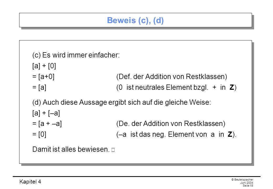 Kapitel 4 © Beutelspacher Juni 2004 Seite 18 Beweis (c), (d) (c) Es wird immer einfacher: [a] + [0] = [a+0](Def.