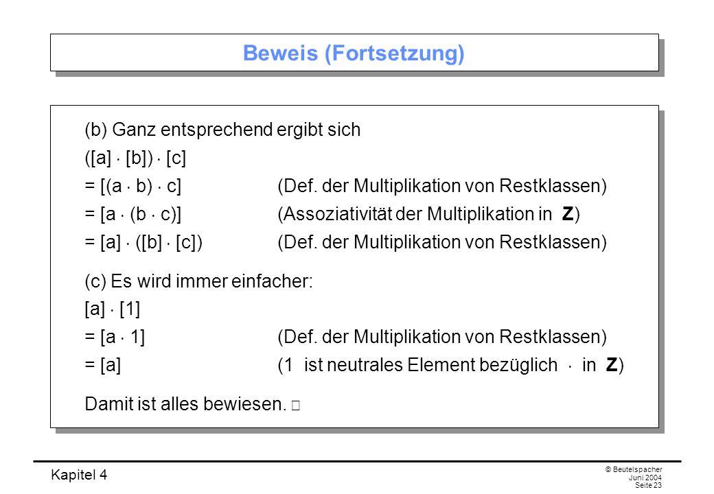 Kapitel 4 © Beutelspacher Juni 2004 Seite 23 Beweis (Fortsetzung) (b) Ganz entsprechend ergibt sich ([a]  [b])  [c] = [(a  b)  c](Def.
