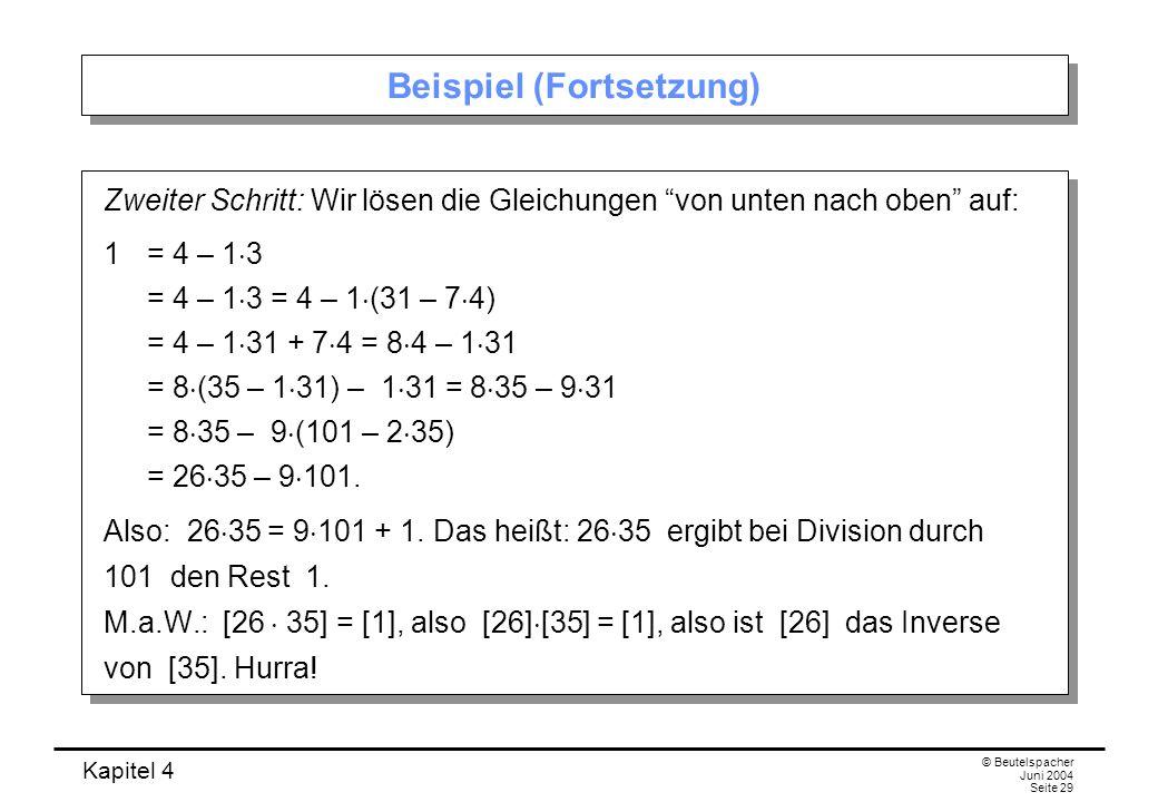Kapitel 4 © Beutelspacher Juni 2004 Seite 29 Beispiel (Fortsetzung) Zweiter Schritt: Wir lösen die Gleichungen von unten nach oben auf: 1 = 4 – 1  3 = 4 – 1  3 = 4 – 1  (31 – 7  4) = 4 – 1  31 + 7  4 = 8  4 – 1  31 = 8  (35 – 1  31) – 1  31 = 8  35 – 9  31 = 8  35 – 9  (101 – 2  35) = 26  35 – 9  101.