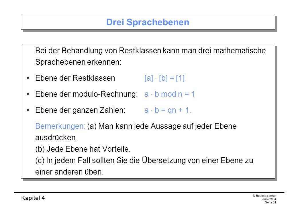 Kapitel 4 © Beutelspacher Juni 2004 Seite 31 Drei Sprachebenen Bei der Behandlung von Restklassen kann man drei mathematische Sprachebenen erkennen: Ebene der Restklassen [a]  [b] = [1] Ebene der modulo-Rechnung: a  b mod n = 1 Ebene der ganzen Zahlen: a  b = qn + 1.
