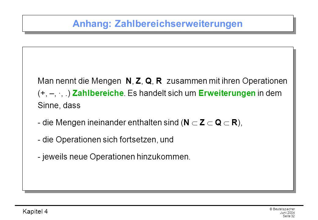 Kapitel 4 © Beutelspacher Juni 2004 Seite 32 Anhang: Zahlbereichserweiterungen Man nennt die Mengen N, Z, Q, R zusammen mit ihren Operationen (+, –, ∙,.) Zahlbereiche.
