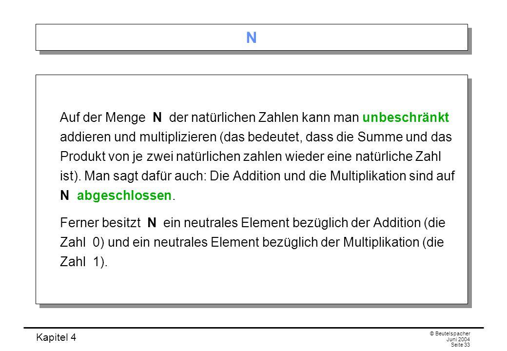 Kapitel 4 © Beutelspacher Juni 2004 Seite 33 N N Auf der Menge N der natürlichen Zahlen kann man unbeschränkt addieren und multiplizieren (das bedeutet, dass die Summe und das Produkt von je zwei natürlichen zahlen wieder eine natürliche Zahl ist).