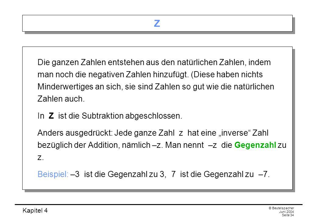 Kapitel 4 © Beutelspacher Juni 2004 Seite 34 Z Z Die ganzen Zahlen entstehen aus den natürlichen Zahlen, indem man noch die negativen Zahlen hinzufügt.