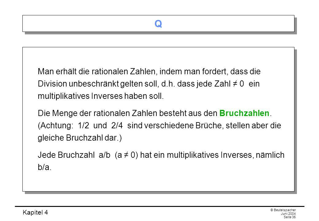 Kapitel 4 © Beutelspacher Juni 2004 Seite 35 Q Q Man erhält die rationalen Zahlen, indem man fordert, dass die Division unbeschränkt gelten soll, d.h.