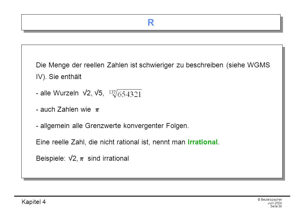 Kapitel 4 © Beutelspacher Juni 2004 Seite 36 R R Die Menge der reellen Zahlen ist schwieriger zu beschreiben (siehe WGMS IV).