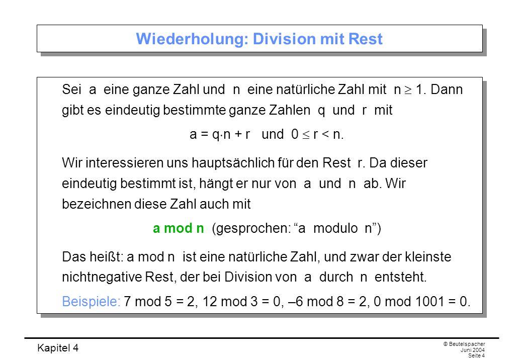 Kapitel 4 © Beutelspacher Juni 2004 Seite 4 Wiederholung: Division mit Rest Sei a eine ganze Zahl und n eine natürliche Zahl mit n  1.