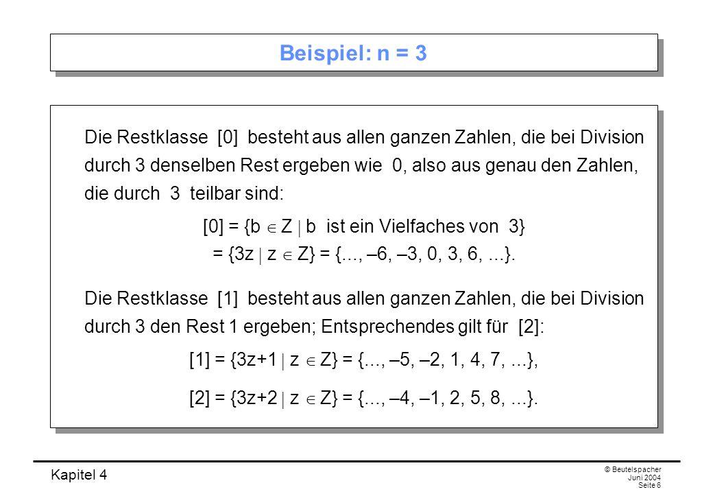 Kapitel 4 © Beutelspacher Juni 2004 Seite 6 Beispiel: n = 3 Die Restklasse [0] besteht aus allen ganzen Zahlen, die bei Division durch 3 denselben Rest ergeben wie 0, also aus genau den Zahlen, die durch 3 teilbar sind: [0] = {b  Z  b ist ein Vielfaches von 3} = {3z  z  Z} = {..., –6, –3, 0, 3, 6,...}.