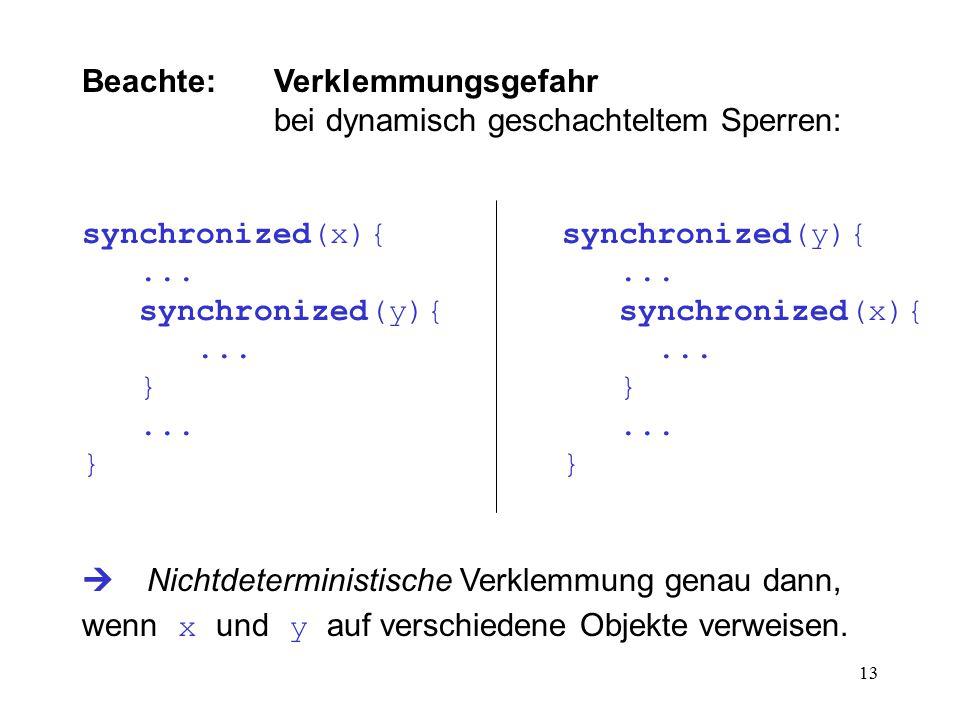 13 Beachte: Verklemmungsgefahr bei dynamisch geschachteltem Sperren: synchronized(x){synchronized(y){...... synchronized(y){ synchronized(x){...... }
