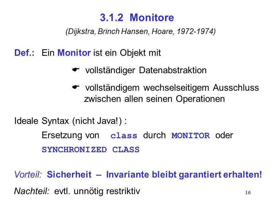 16 3.1.2 Monitore (Dijkstra, Brinch Hansen, Hoare, 1972-1974) Def.:Ein Monitor ist ein Objekt mit  vollständiger Datenabstraktion  vollständigem wec