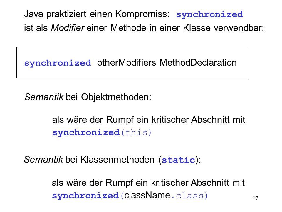 17 Java praktiziert einen Kompromiss: synchronized ist als Modifier einer Methode in einer Klasse verwendbar: synchronized otherModifiers MethodDeclar