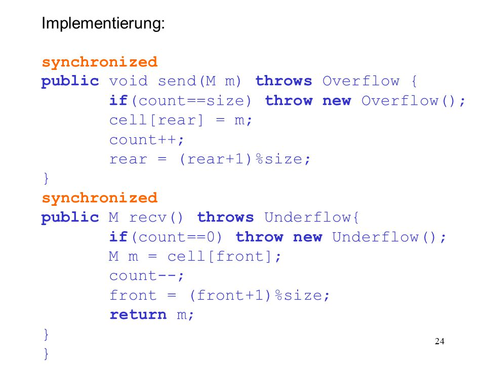 24 Implementierung: synchronized public void send(M m) throws Overflow { if(count==size) throw new Overflow(); cell[rear] = m; count++; rear = (rear+1)%size; } synchronized public M recv() throws Underflow{ if(count==0) throw new Underflow(); M m = cell[front]; count--; front = (front+1)%size; return m; }