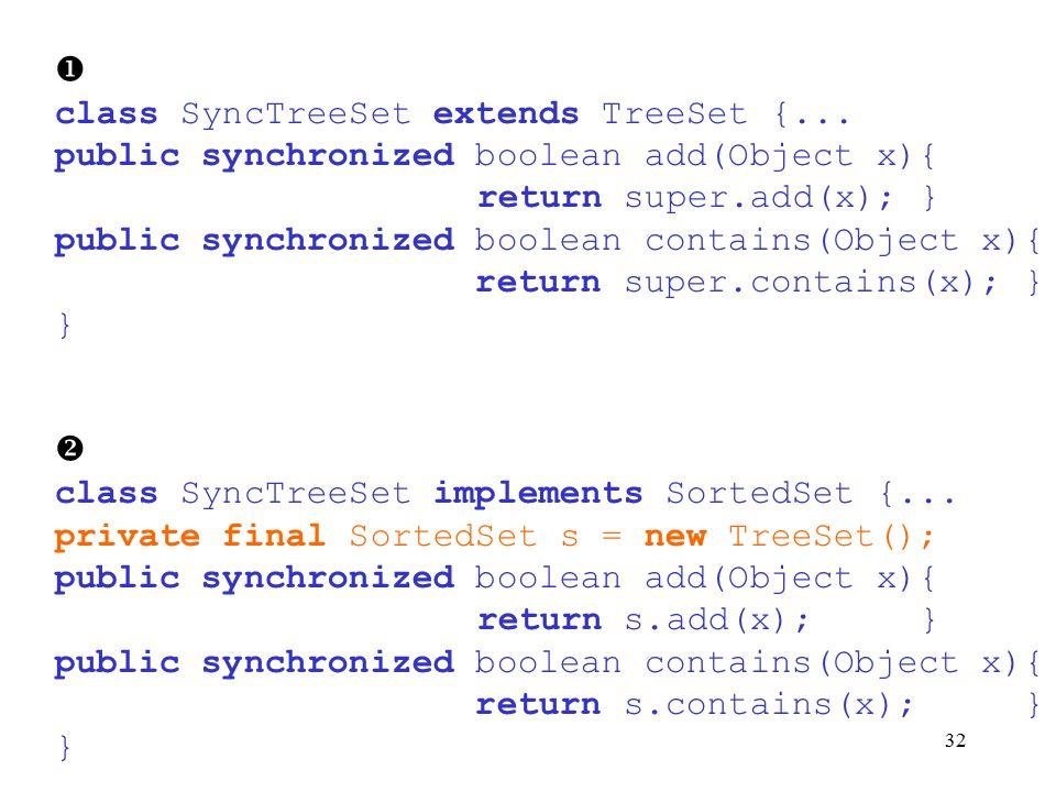 32  class SyncTreeSet extends TreeSet {... public synchronized boolean add(Object x){ return super.add(x); } public synchronized boolean contains(Obj