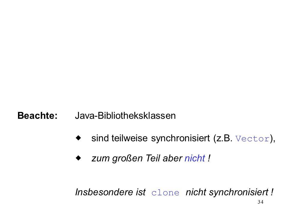 34 Beachte:Java-Bibliotheksklassen  sind teilweise synchronisiert (z.B. Vector ),  zum großen Teil aber nicht ! Insbesondere ist clone nicht synch
