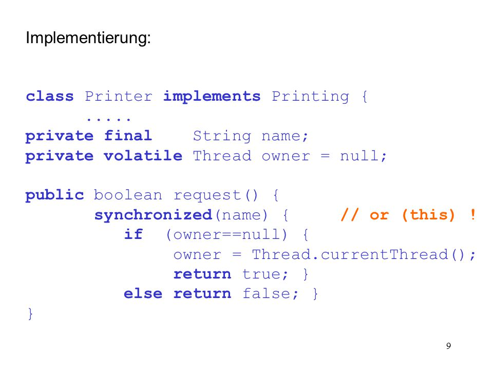 10 public boolean printLine(String line) { if (owner==Thread.currentThread()) { System.out.println(line); return true; } else return false; } public boolean release() { if (owner==Thread.currentThread()) { owner = null; return true; } else return false; } } // end of class Printer