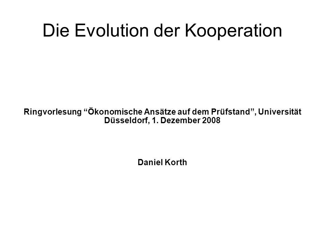 """Die Evolution der Kooperation Ringvorlesung """"Ökonomische Ansätze auf dem Prüfstand"""", Universität Düsseldorf, 1. Dezember 2008 Daniel Korth"""
