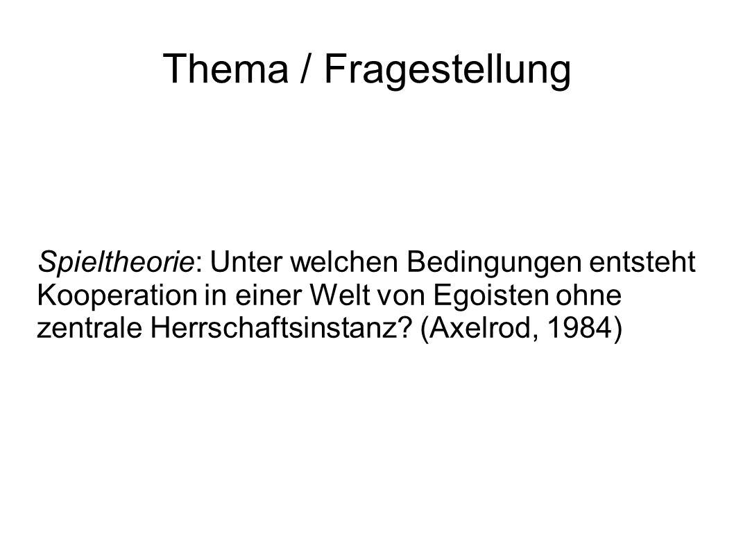Thema / Fragestellung Spieltheorie: Unter welchen Bedingungen entsteht Kooperation in einer Welt von Egoisten ohne zentrale Herrschaftsinstanz.