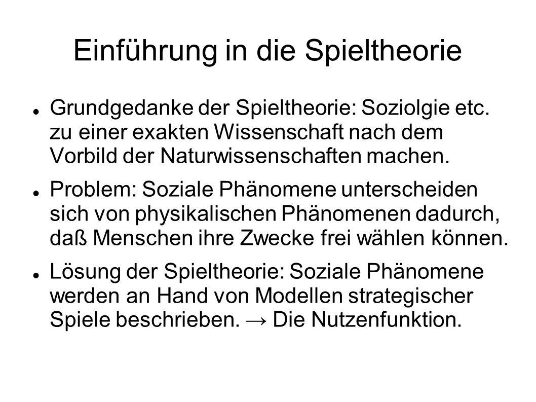 Einführung in die Spieltheorie Grundgedanke der Spieltheorie: Soziolgie etc. zu einer exakten Wissenschaft nach dem Vorbild der Naturwissenschaften ma