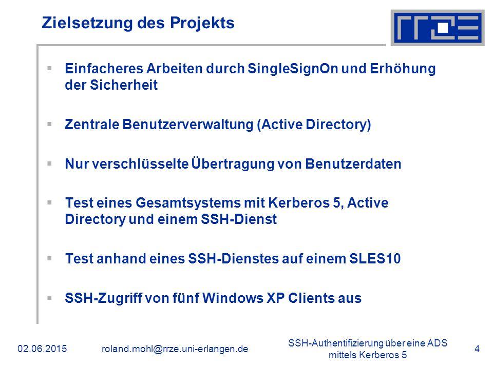 SSH-Authentifizierung über eine ADS mittels Kerberos 5 02.06.2015roland.mohl@rrze.uni-erlangen.de4 Zielsetzung des Projekts  Einfacheres Arbeiten durch SingleSignOn und Erhöhung der Sicherheit  Zentrale Benutzerverwaltung (Active Directory)  Nur verschlüsselte Übertragung von Benutzerdaten  Test eines Gesamtsystems mit Kerberos 5, Active Directory und einem SSH-Dienst  Test anhand eines SSH-Dienstes auf einem SLES10  SSH-Zugriff von fünf Windows XP Clients aus