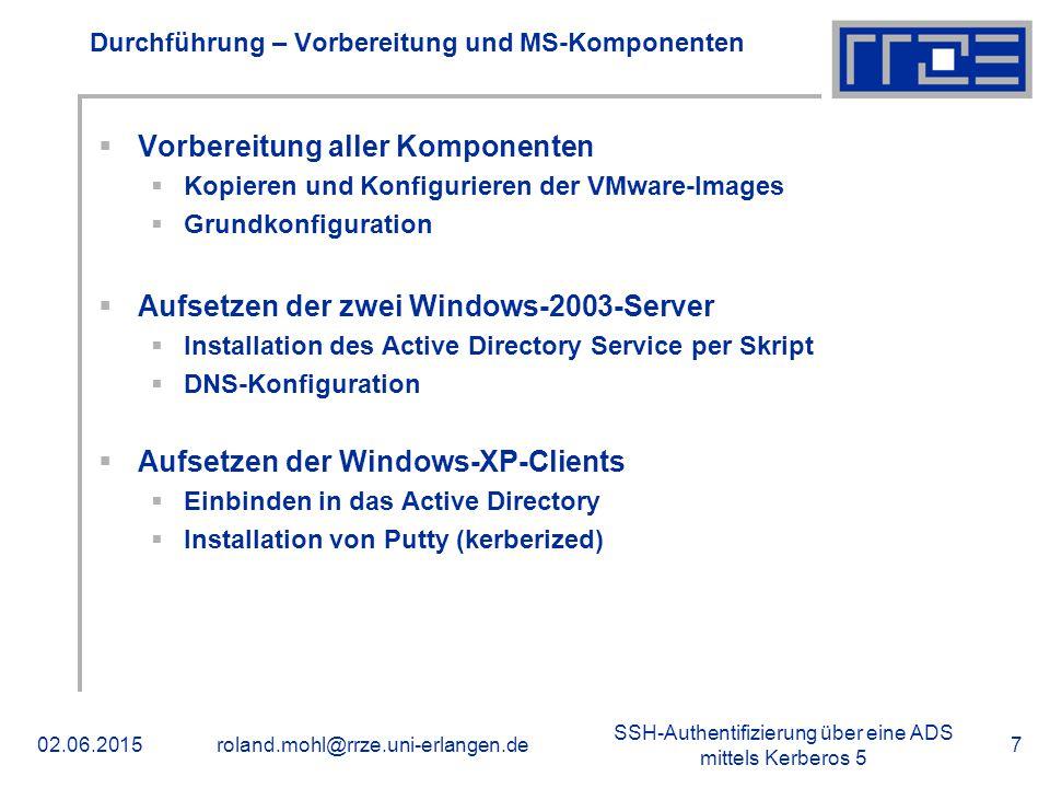 SSH-Authentifizierung über eine ADS mittels Kerberos 5 02.06.2015roland.mohl@rrze.uni-erlangen.de7 Durchführung – Vorbereitung und MS-Komponenten  Vorbereitung aller Komponenten  Kopieren und Konfigurieren der VMware-Images  Grundkonfiguration  Aufsetzen der zwei Windows-2003-Server  Installation des Active Directory Service per Skript  DNS-Konfiguration  Aufsetzen der Windows-XP-Clients  Einbinden in das Active Directory  Installation von Putty (kerberized)