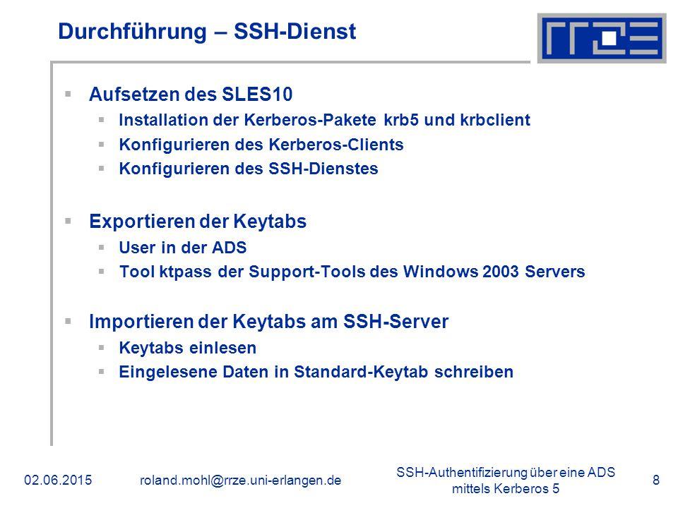 SSH-Authentifizierung über eine ADS mittels Kerberos 5 02.06.2015roland.mohl@rrze.uni-erlangen.de8 Durchführung – SSH-Dienst  Aufsetzen des SLES10  Installation der Kerberos-Pakete krb5 und krbclient  Konfigurieren des Kerberos-Clients  Konfigurieren des SSH-Dienstes  Exportieren der Keytabs  User in der ADS  Tool ktpass der Support-Tools des Windows 2003 Servers  Importieren der Keytabs am SSH-Server  Keytabs einlesen  Eingelesene Daten in Standard-Keytab schreiben