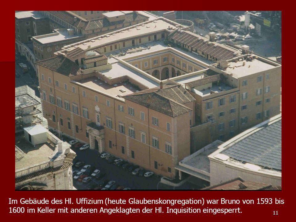 11 Im Gebäude des Hl. Uffizium (heute Glaubenskongregation) war Bruno von 1593 bis 1600 im Keller mit anderen Angeklagten der Hl. Inquisition eingespe