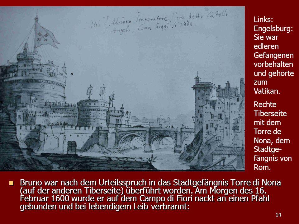 14 Bruno war nach dem Urteilsspruch in das Stadtgefängnis Torre di Nona (auf der anderen Tiberseite) überführt worden. Am Morgen des 16. Februar 1600