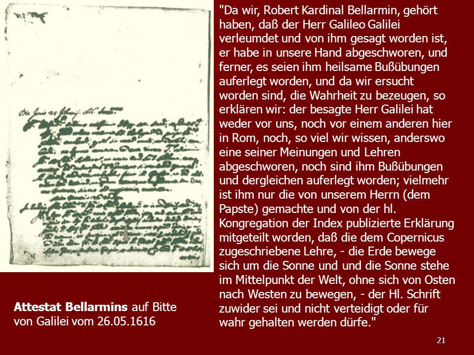 21 Da wir, Robert Kardinal Bellarmin, gehört haben, daß der Herr Galileo Galilei verleumdet und von ihm gesagt worden ist, er habe in unsere Hand abgeschworen, und ferner, es seien ihm heilsame Bußübungen auferlegt worden, und da wir ersucht worden sind, die Wahrheit zu bezeugen, so erklären wir: der besagte Herr Galilei hat weder vor uns, noch vor einem anderen hier in Rom, noch, so viel wir wissen, anderswo eine seiner Meinungen und Lehren abgeschworen, noch sind ihm Bußübungen und dergleichen auferlegt worden; vielmehr ist ihm nur die von unserem Herrn (dem Papste) gemachte und von der hl.