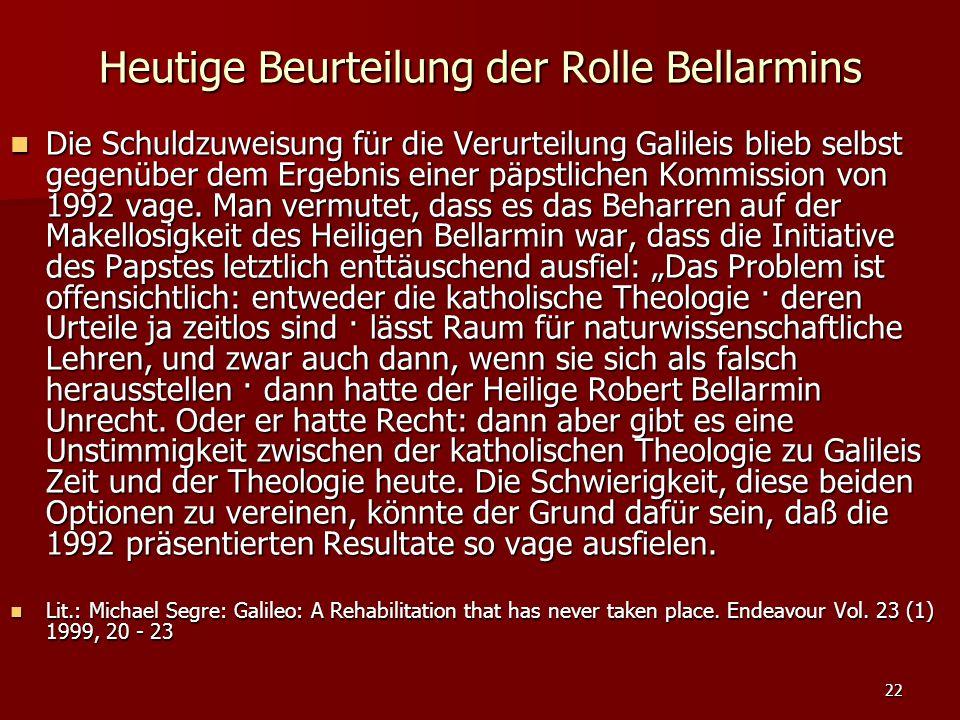 22 Heutige Beurteilung der Rolle Bellarmins Die Schuldzuweisung für die Verurteilung Galileis blieb selbst gegenüber dem Ergebnis einer päpstlichen Ko