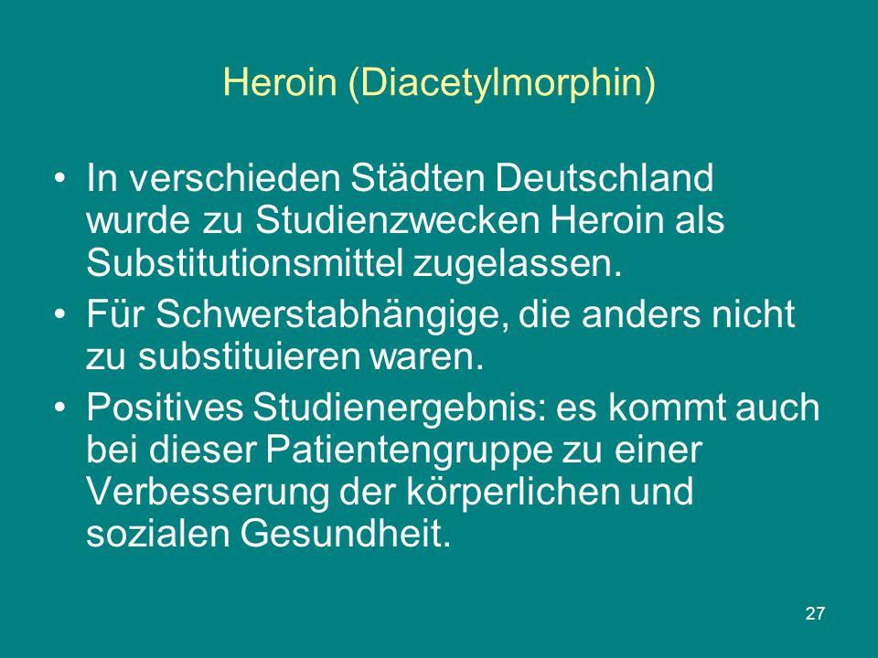 27 Heroin (Diacetylmorphin) In verschieden Städten Deutschland wurde zu Studienzwecken Heroin als Substitutionsmittel zugelassen. Für Schwerstabhängig