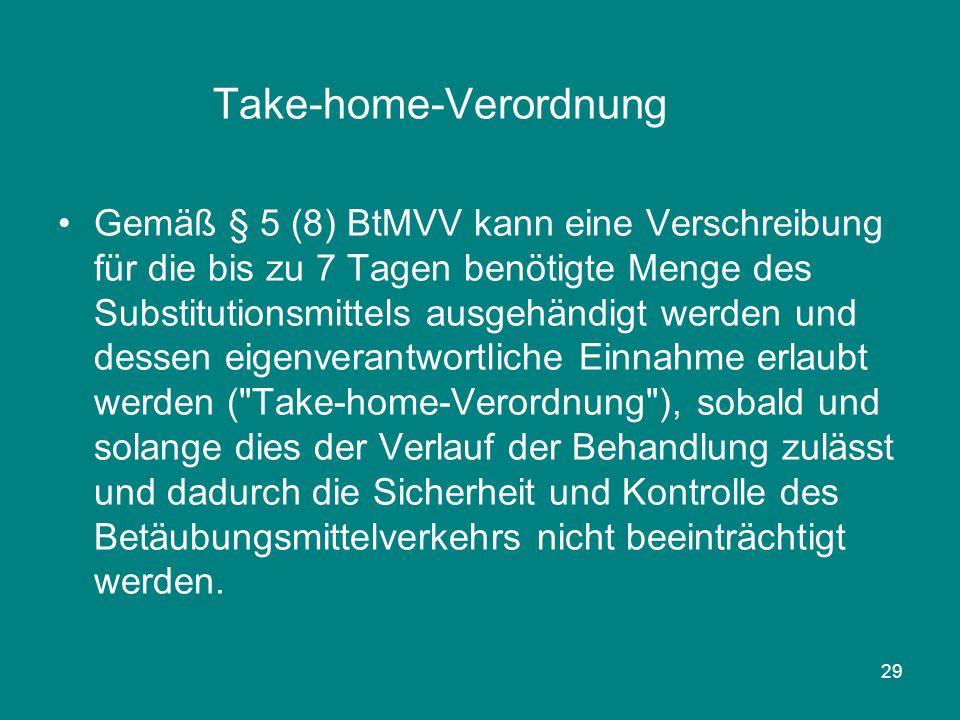29 Take-home-Verordnung Gemäß § 5 (8) BtMVV kann eine Verschreibung für die bis zu 7 Tagen benötigte Menge des Substitutionsmittels ausgehändigt werde