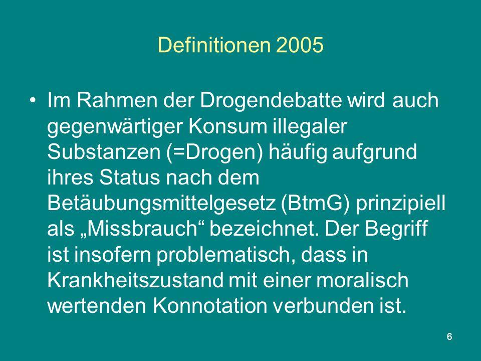 6 Definitionen 2005 Im Rahmen der Drogendebatte wird auch gegenwärtiger Konsum illegaler Substanzen (=Drogen) häufig aufgrund ihres Status nach dem Be