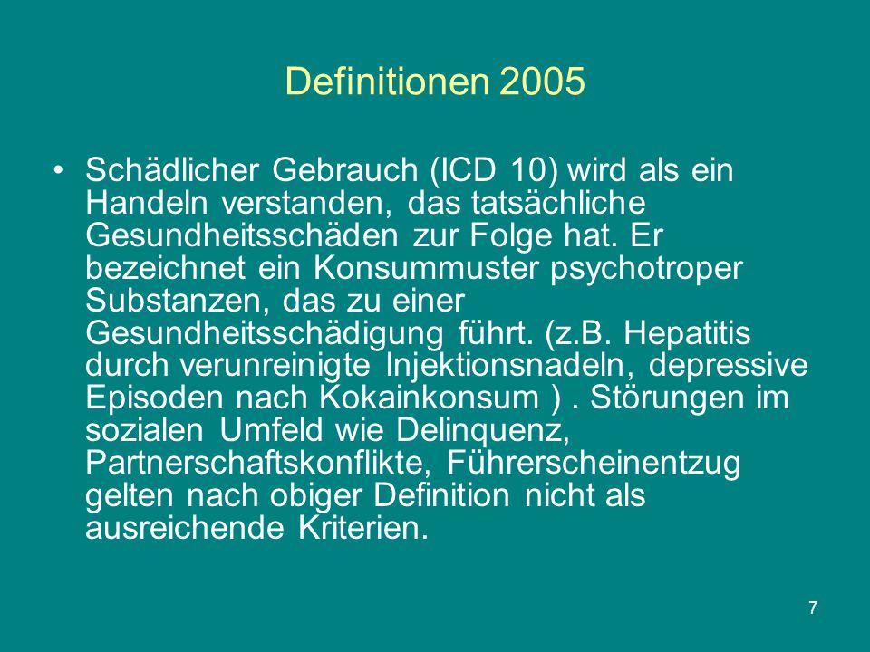 7 Definitionen 2005 Schädlicher Gebrauch (ICD 10) wird als ein Handeln verstanden, das tatsächliche Gesundheitsschäden zur Folge hat. Er bezeichnet ei