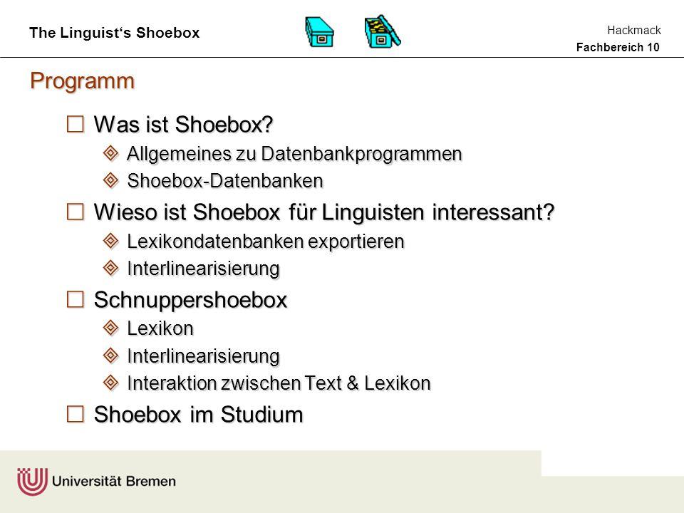 Fachbereich 10 Hackmack The Linguist's Shoebox Shoebox im Studium Shoebox ist ein nützliches Tool für Linguisten, wenn es um die Erfassung und Verarbeitung von (im wesentlichen morphologischen) Daten geht und kann also solches gewinnbringend im Studium eingesetzt werden, und zwar als Werkzeug wenn es - z.B.
