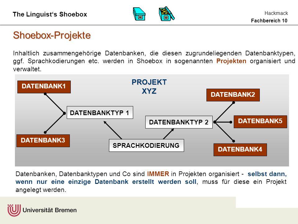 Fachbereich 10 Hackmack The Linguist's Shoebox Shoebox-Projekte DATENBANK1 DATENBANK2 DATENBANK5 DATENBANK4 DATENBANK3 PROJEKT XYZ DATENBANKTYP 1 DATENBANKTYP 2 SPRACHKODIERUNG Datenbanken, Datenbanktypen und Co sind IMMER in Projekten organisiert - selbst dann, wenn nur eine einzige Datenbank erstellt werden soll, muss für diese ein Projekt angelegt werden.