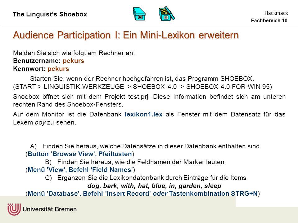 Fachbereich 10 Hackmack The Linguist's Shoebox Audience Participation I: Ein Mini-Lexikon erweitern Melden Sie sich wie folgt am Rechner an: Benutzername: pckurs Kennwort: pckurs Starten Sie, wenn der Rechner hochgefahren ist, das Programm SHOEBOX.