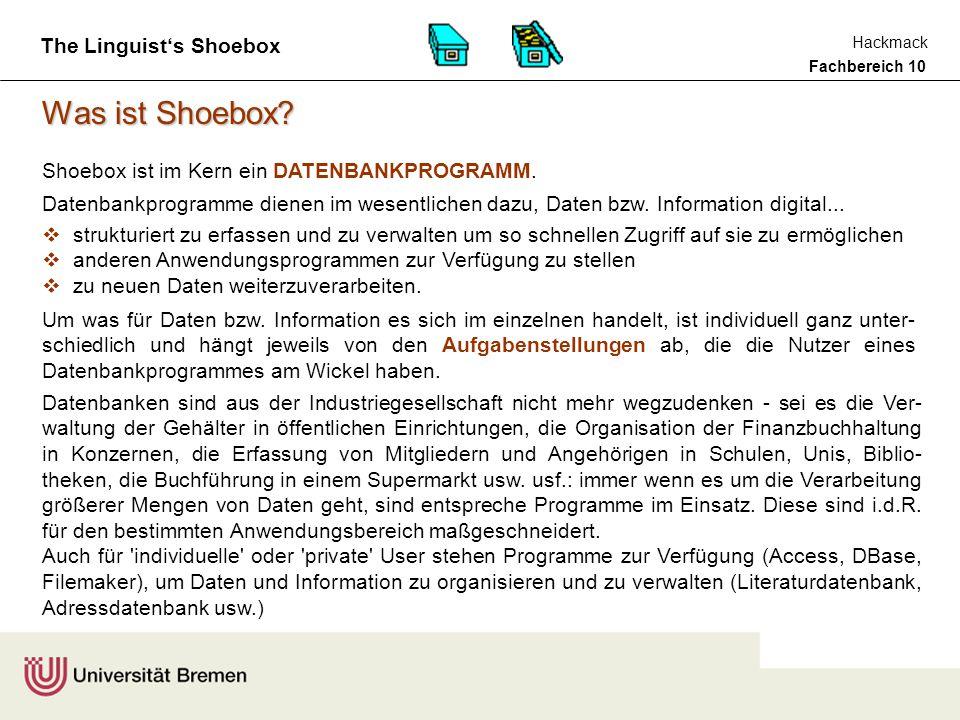 Fachbereich 10 Hackmack The Linguist's Shoebox Shoebox im Studium Näheres über Shoebox (und andere interessante Programme) erfahren Sie in der LV COMPUTERWERKZEUGE FÜR DIE LINGUISTIK COMPUTERWERKZEUGE FÜR DIE LINGUISTIK, SOSE 2003, MI 15-17h, CIP-LABOR deren Besuch dringend angeraten wird.
