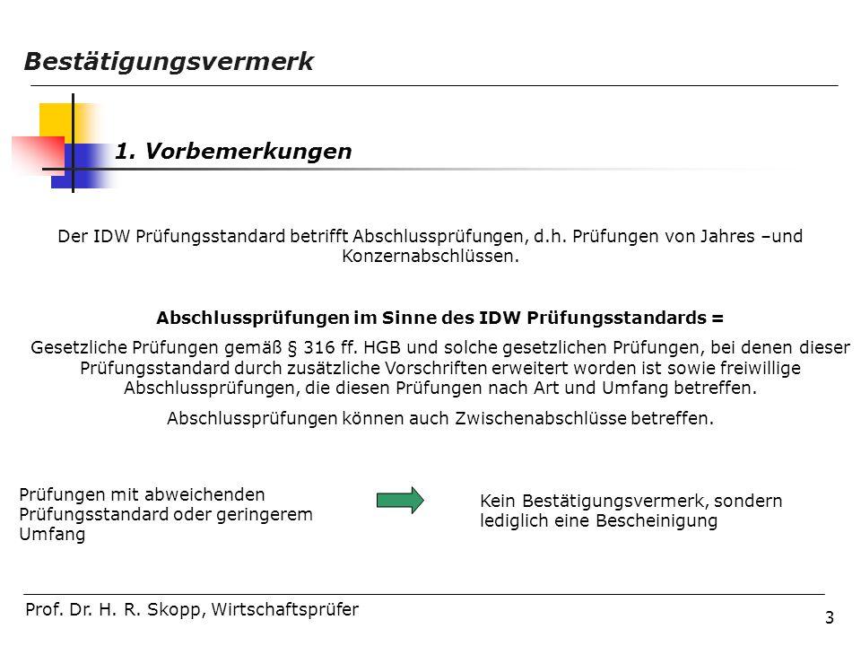 3 Prof. Dr. H. R. Skopp, Wirtschaftsprüfer 1. Vorbemerkungen Bestätigungsvermerk Der IDW Prüfungsstandard betrifft Abschlussprüfungen, d.h. Prüfungen
