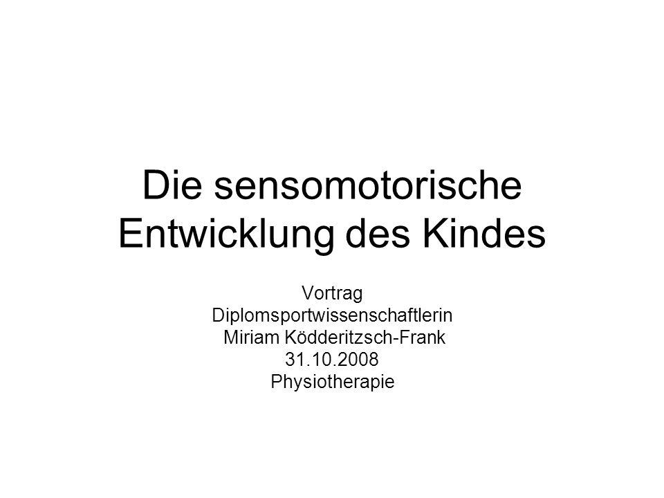 Die sensomotorische Entwicklung des Kindes Vortrag Diplomsportwissenschaftlerin Miriam Ködderitzsch-Frank 31.10.2008 Physiotherapie