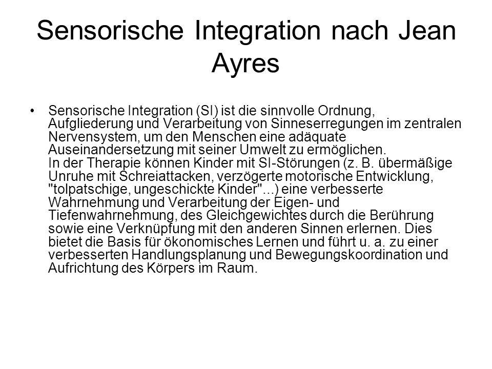 Sensorische Integration nach Jean Ayres Sensorische Integration (SI) ist die sinnvolle Ordnung, Aufgliederung und Verarbeitung von Sinneserregungen im