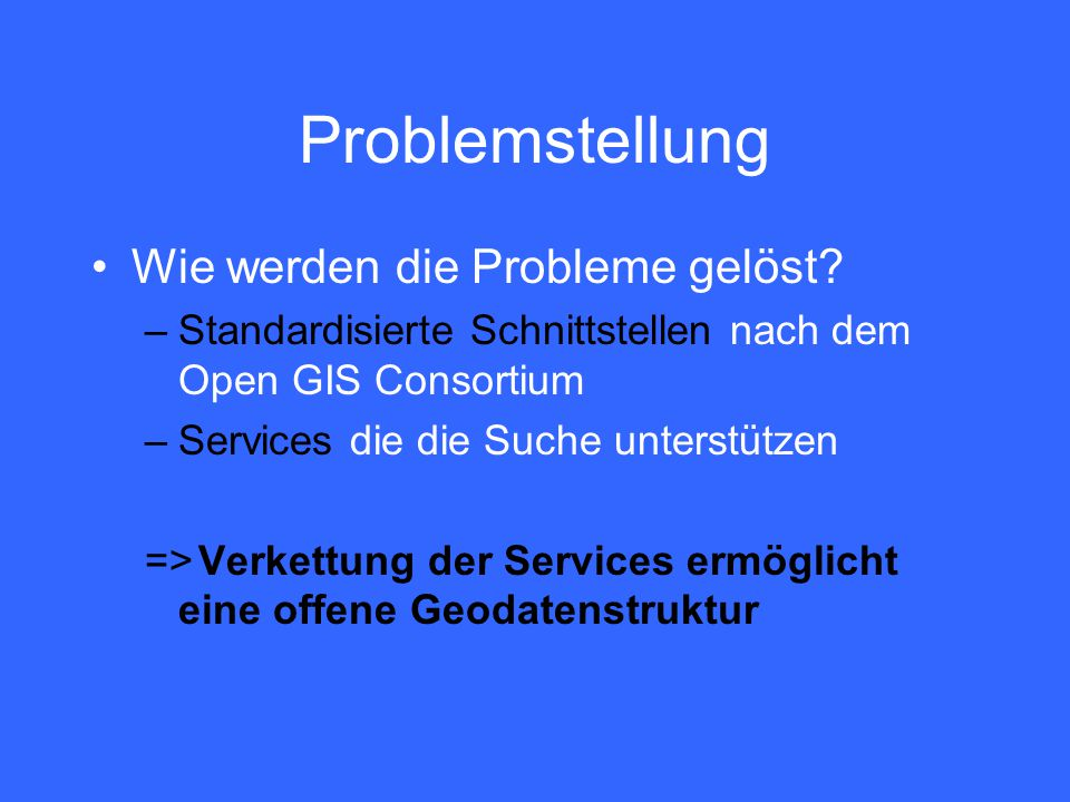 Problemstellung Wie werden die Probleme gelöst? –Standardisierte Schnittstellen nach dem Open GIS Consortium –Services die die Suche unterstützen =>Ve