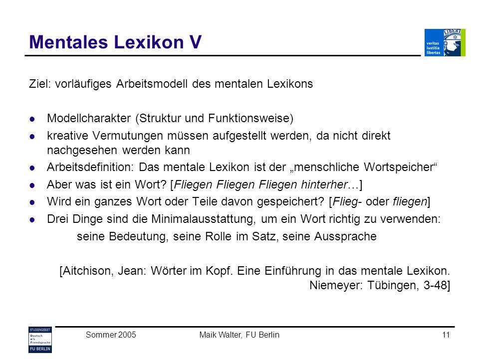 Sommer 2005Maik Walter, FU Berlin11 Mentales Lexikon V Ziel: vorläufiges Arbeitsmodell des mentalen Lexikons Modellcharakter (Struktur und Funktionswe