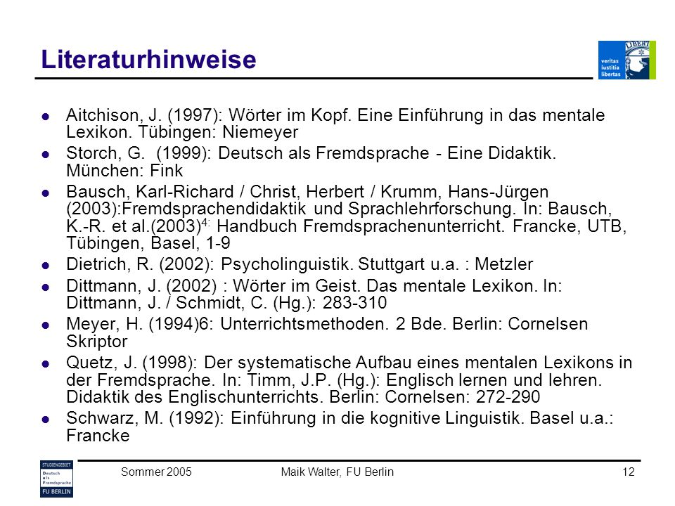 Sommer 2005Maik Walter, FU Berlin12 Literaturhinweise Aitchison, J. (1997): Wörter im Kopf. Eine Einführung in das mentale Lexikon. Tübingen: Niemeyer