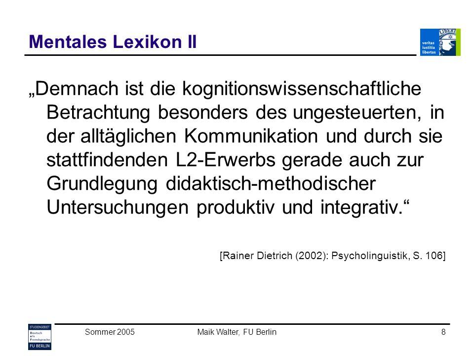 Sommer 2005Maik Walter, FU Berlin9 Mentales Lexikon III Die drei Kernfragen der nächsten Wochen Wie werden Wörter im Kopf gespeichert.