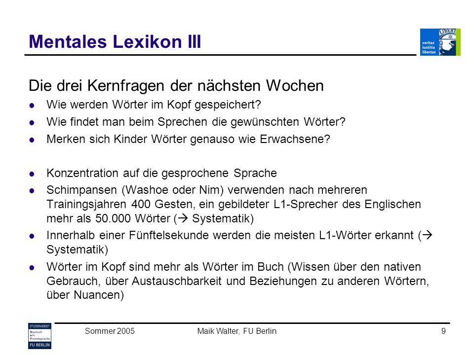 Sommer 2005Maik Walter, FU Berlin10 Mentales Lexikon IV Hinweise auf das mentale Lexikon können aus dem Verhalten von Sprechern gezogen werden (Forschungsmethodik): die Wortsuche und Versprecher normaler Menschen die Wortfindungsprobleme von Aphasikern psycholinguistische Experimente Arbeiten der theoretischen Linguistik