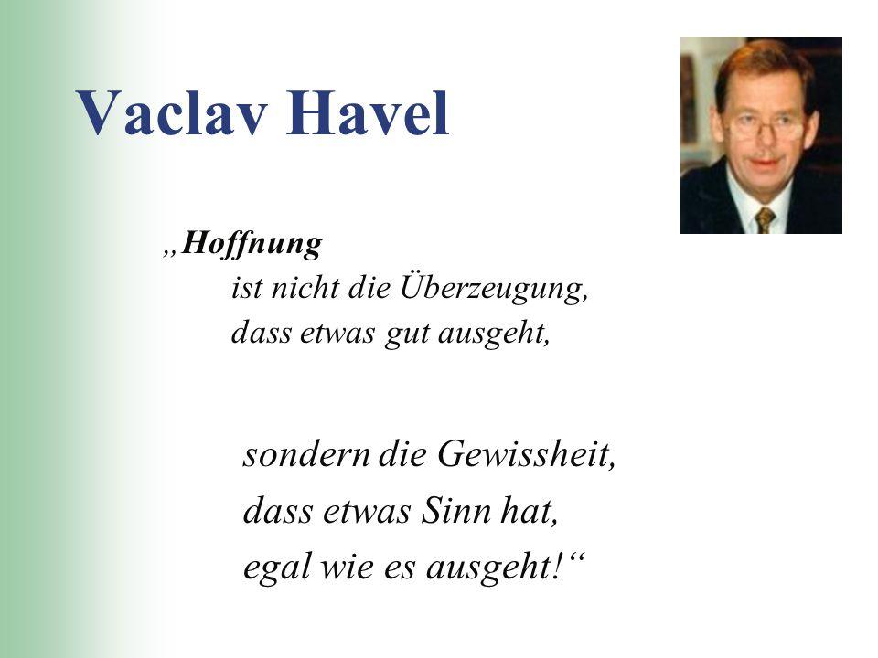 """Vaclav Havel """"Hoffnung ist nicht die Überzeugung, dass etwas gut ausgeht, sondern die Gewissheit, dass etwas Sinn hat, egal wie es ausgeht!"""