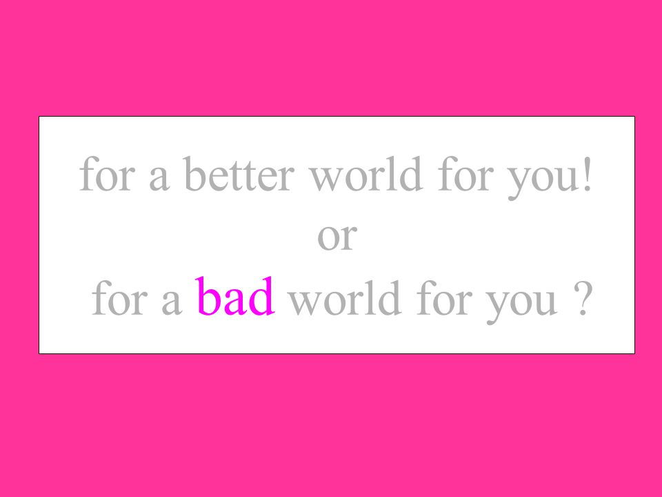 for a better world for you! or for a bad world for you ?