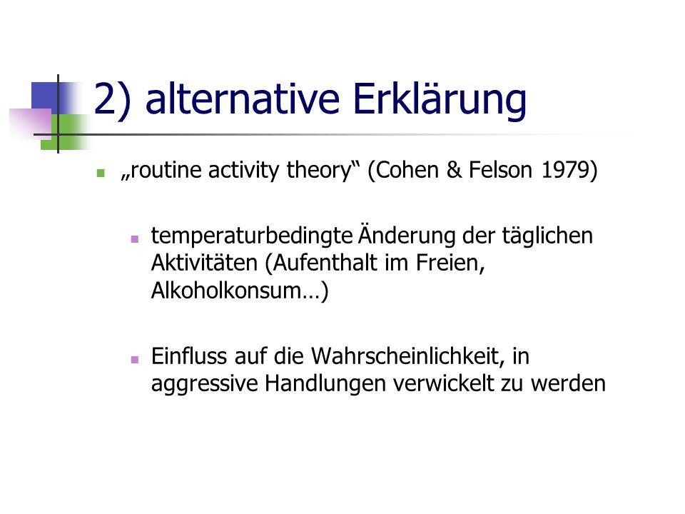 """2) alternative Erklärung """"routine activity theory (Cohen & Felson 1979) temperaturbedingte Änderung der täglichen Aktivitäten (Aufenthalt im Freien, Alkoholkonsum…) Einfluss auf die Wahrscheinlichkeit, in aggressive Handlungen verwickelt zu werden"""