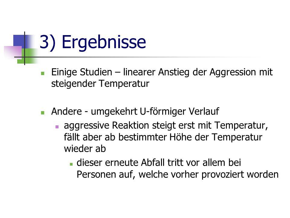 3) Ergebnisse Einige Studien – linearer Anstieg der Aggression mit steigender Temperatur Andere - umgekehrt U-förmiger Verlauf aggressive Reaktion ste